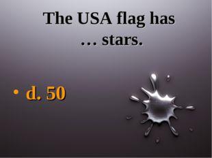 The USA flag has … stars. d. 50