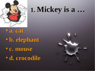 1. Mickey is a … a. cat b. elephant c. mouse d. crocodile