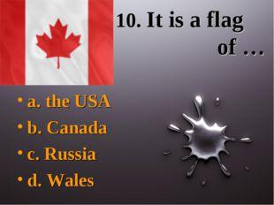 10. It is a flag of … a. the USA b. Canada c. Russia d. Wales