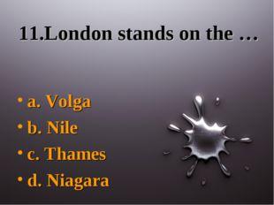 11.London stands on the … a. Volga b. Nile c. Thames d. Niagara