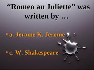 """""""Romeo an Juliette"""" was written by … a. Jerome K. Jerome c. W. Shakespeare"""