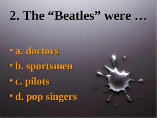 """2. The """"Beatles"""" were … a. doctors b. sportsmen c. pilots d. pop singers"""