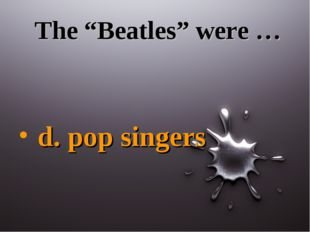 "The ""Beatles"" were … d. pop singers"