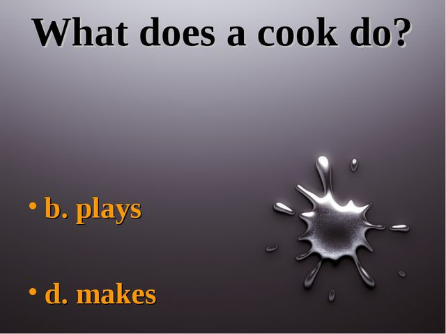 What does a cook do? b. plays d. makes
