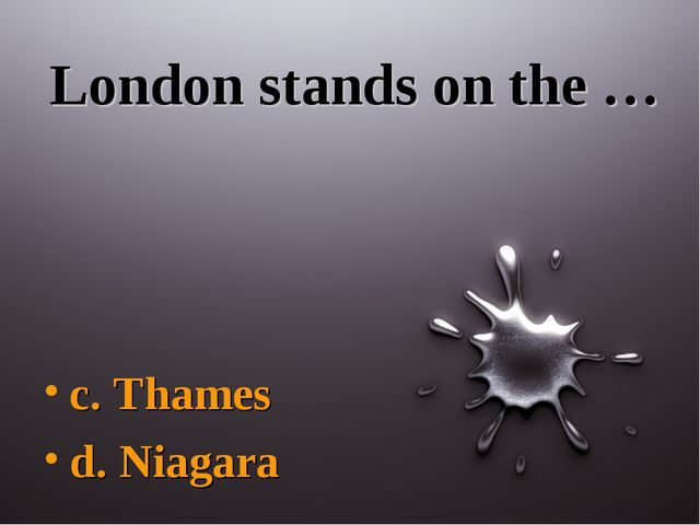 London stands on the … c. Thames d. Niagara