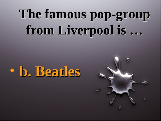 The famous pop-group from Liverpool is … b. Beatles