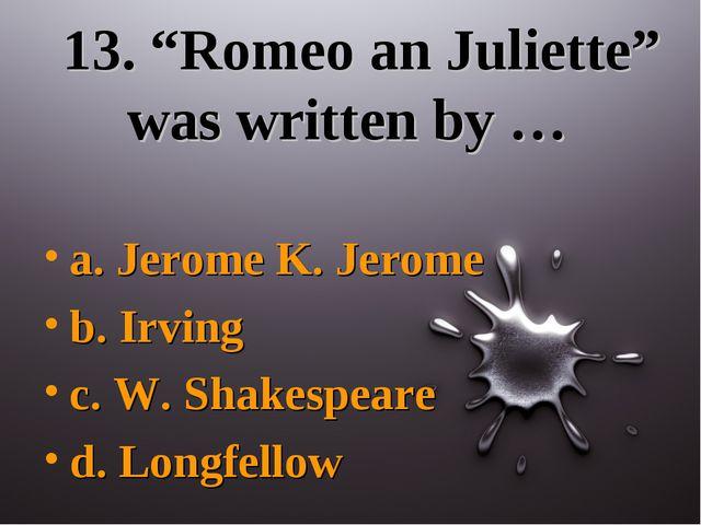 """13. """"Romeo an Juliette"""" was written by … a. Jerome K. Jerome b. Irving c. W...."""