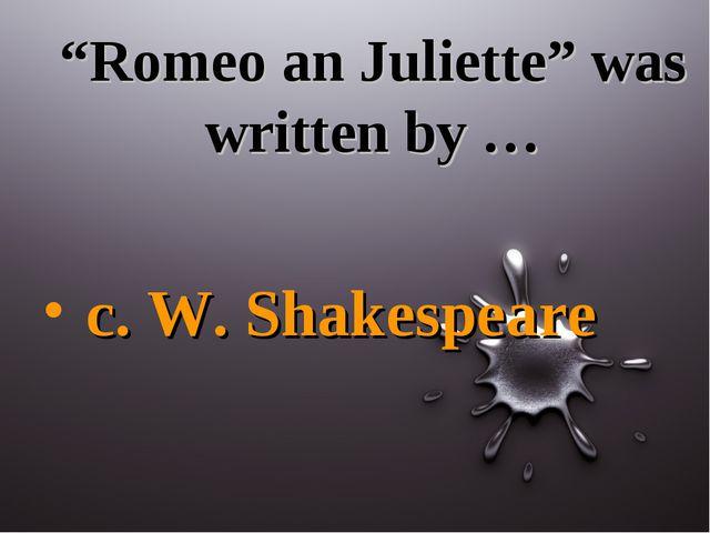 """""""Romeo an Juliette"""" was written by … c. W. Shakespeare"""