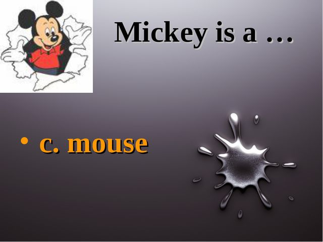 Mickey is a … c. mouse