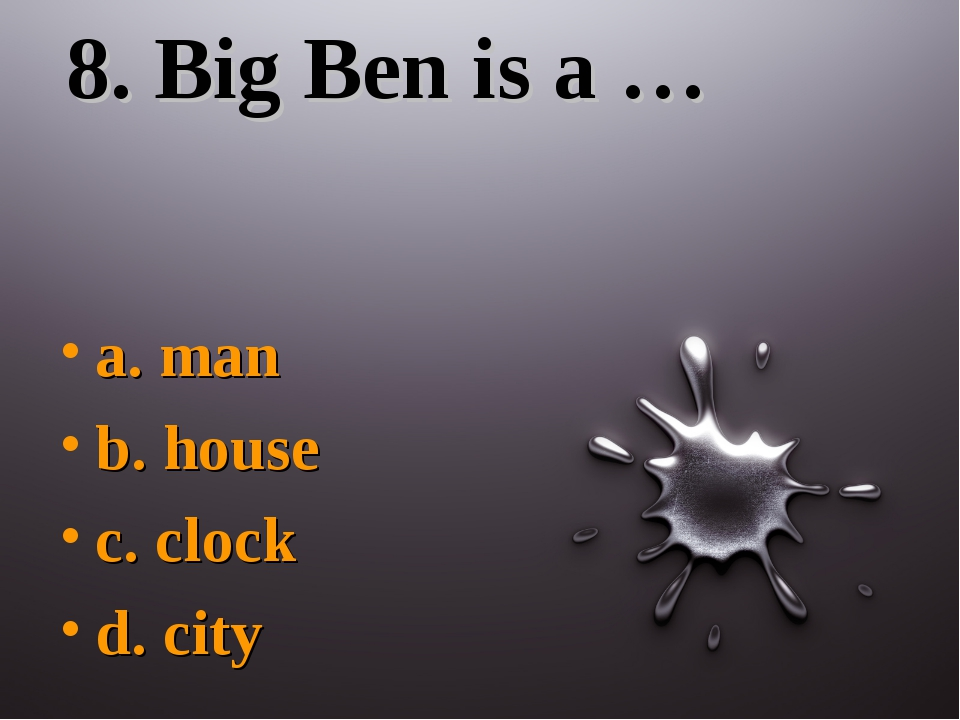 8. Big Ben is a … a. man b. house c. clock d. city