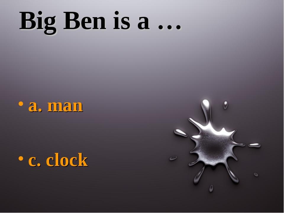 Big Ben is a … a. man c. clock