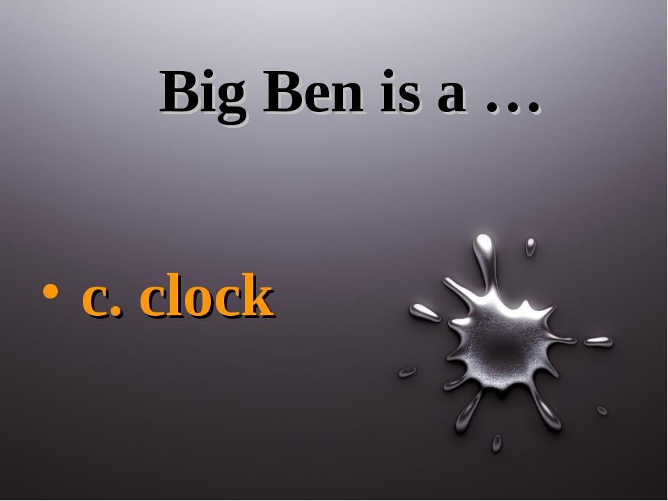 Big Ben is a … c. clock