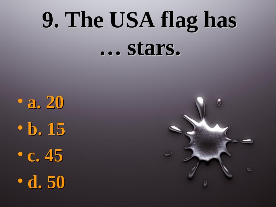9. The USA flag has … stars. a. 20 b. 15 c. 45 d. 50