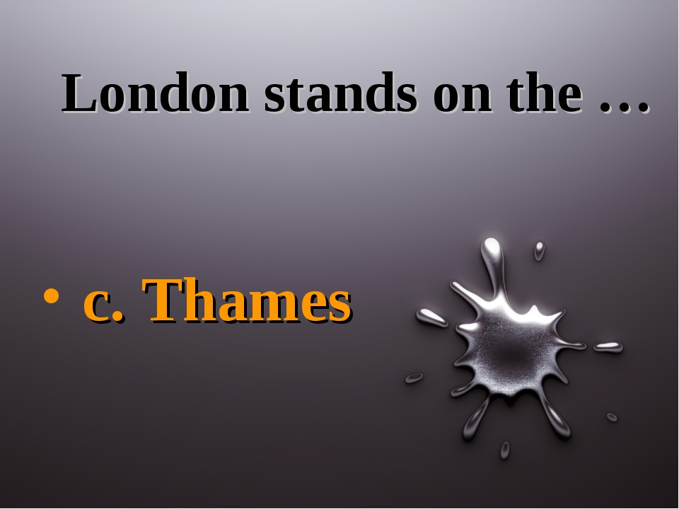 London stands on the … c. Thames