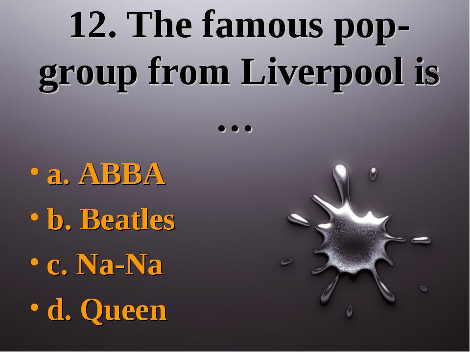 12. The famous pop-group from Liverpool is … a. ABBA b. Beatles c. Na-Na d. Q...