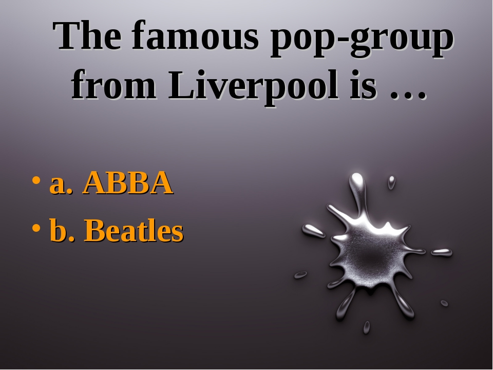 The famous pop-group from Liverpool is … a. ABBA b. Beatles