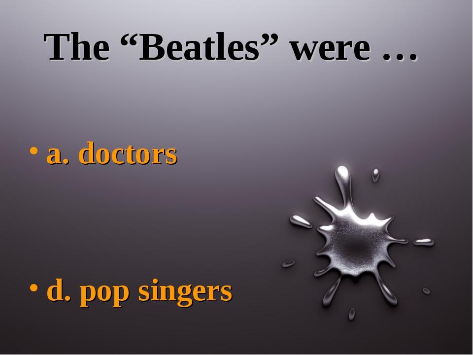 """The """"Beatles"""" were … a. doctors d. pop singers"""