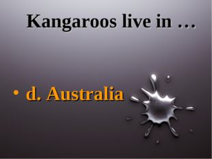 Kangaroos live in … d. Australia