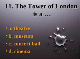 11. The Tower of London is a … a. theatre b. museum c. concert hall d. cinema