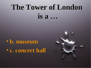 The Tower of London is a … b. museum c. concert hall
