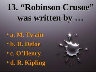 """13. """"Robinson Crusoe"""" was written by … a. M. Twain b. D. Defoe c. O'Henry d."""