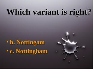 Which variant is right? b. Nottingam c. Nottingham