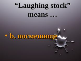 """Laughing stock"" means … b. посмешище"