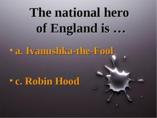 The national hero of England is … a. Ivanushka-the-Fool c. Robin Hood