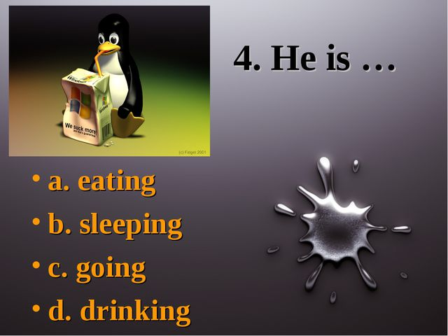 4. He is … a. eating b. sleeping c. going d. drinking
