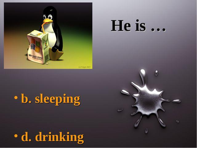 He is … b. sleeping d. drinking