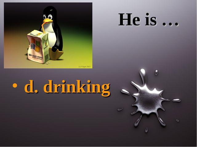 He is … d. drinking