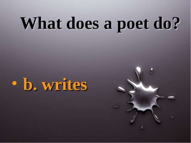 What does a poet do? b. writes