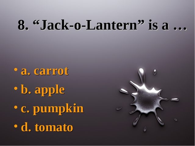 "8. ""Jack-o-Lantern"" is a … a. carrot b. apple c. pumpkin d. tomato"