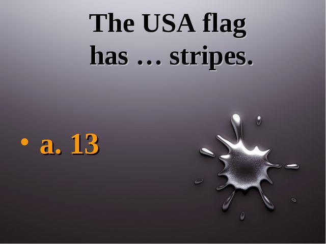 The USA flag has … stripes. a. 13