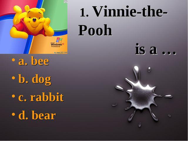 1. Vinnie-the-Pooh is a … a. bee b. dog c. rabbit d. bear
