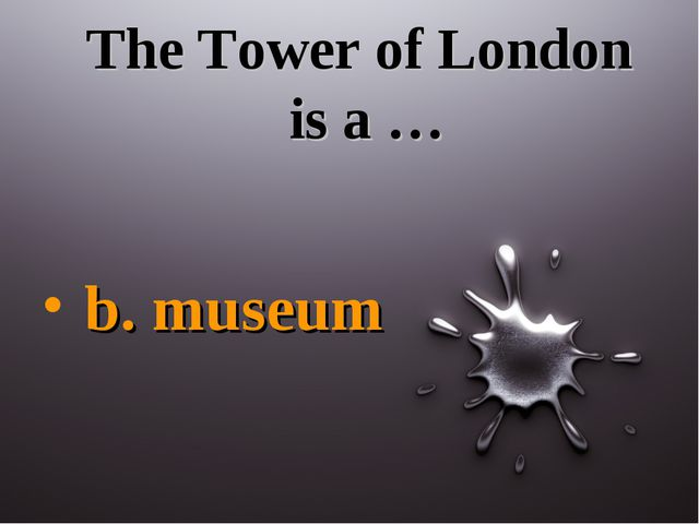 The Tower of London is a … b. museum