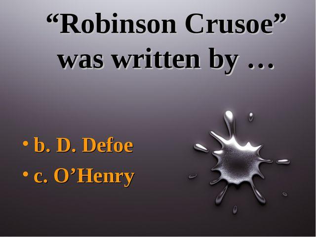 """""""Robinson Crusoe"""" was written by … b. D. Defoe c. O'Henry"""
