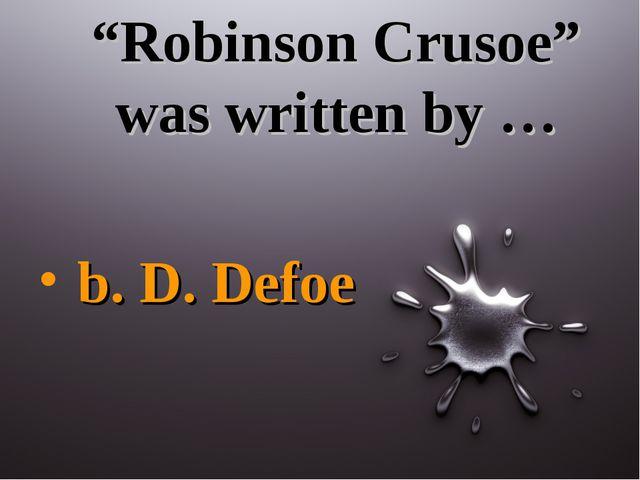 """""""Robinson Crusoe"""" was written by … b. D. Defoe"""