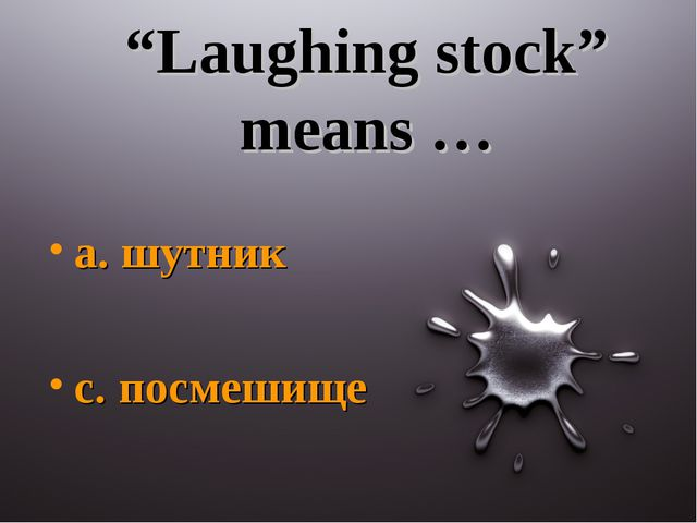 """Laughing stock"" means … a. шутник c. посмешище"