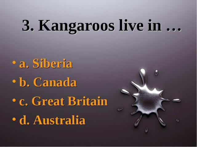 3. Kangaroos live in … a. Siberia b. Canada c. Great Britain d. Australia