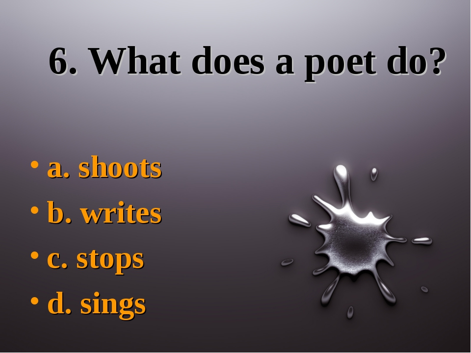 6. What does a poet do? a. shoots b. writes c. stops d. sings