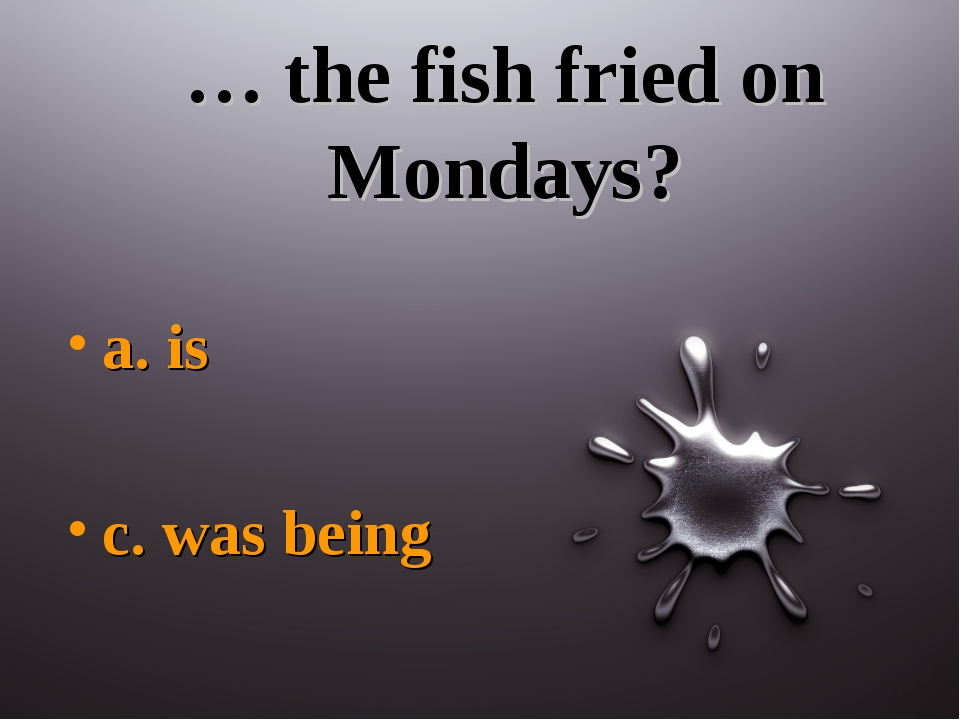 … the fish fried on Mondays? a. is c. was being