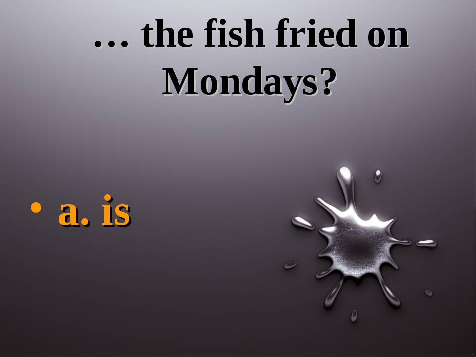 … the fish fried on Mondays? a. is
