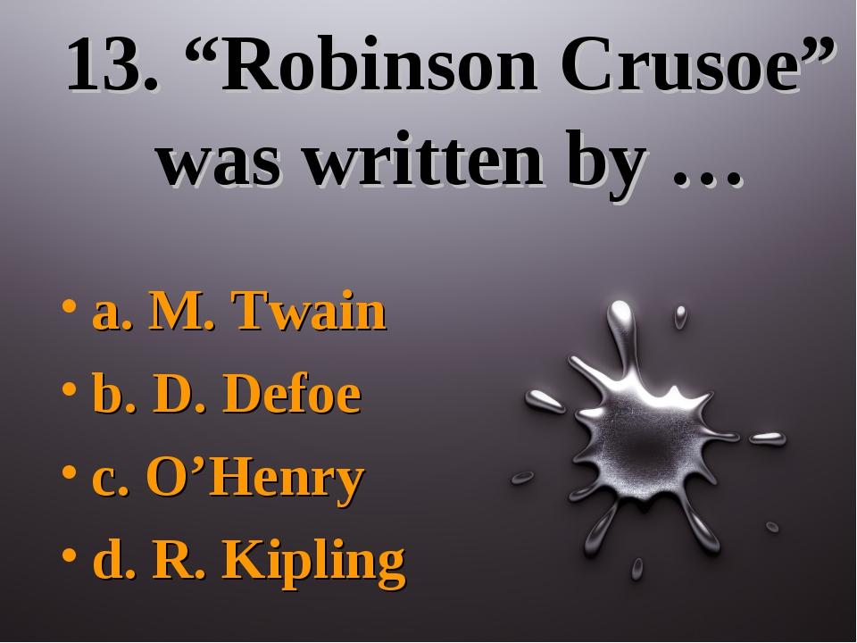 """13. """"Robinson Crusoe"""" was written by … a. M. Twain b. D. Defoe c. O'Henry d...."""