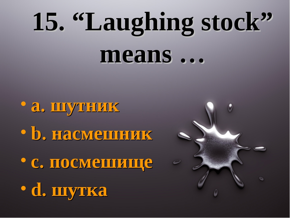 "15. ""Laughing stock"" means … a. шутник b. насмешник c. посмешище d. шутка"
