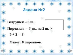 Ватрушек – 6 ш. Пирожков – ? ш., на 2 ш. > 6 + 2 = Ответ: 8 пирожков. Задача