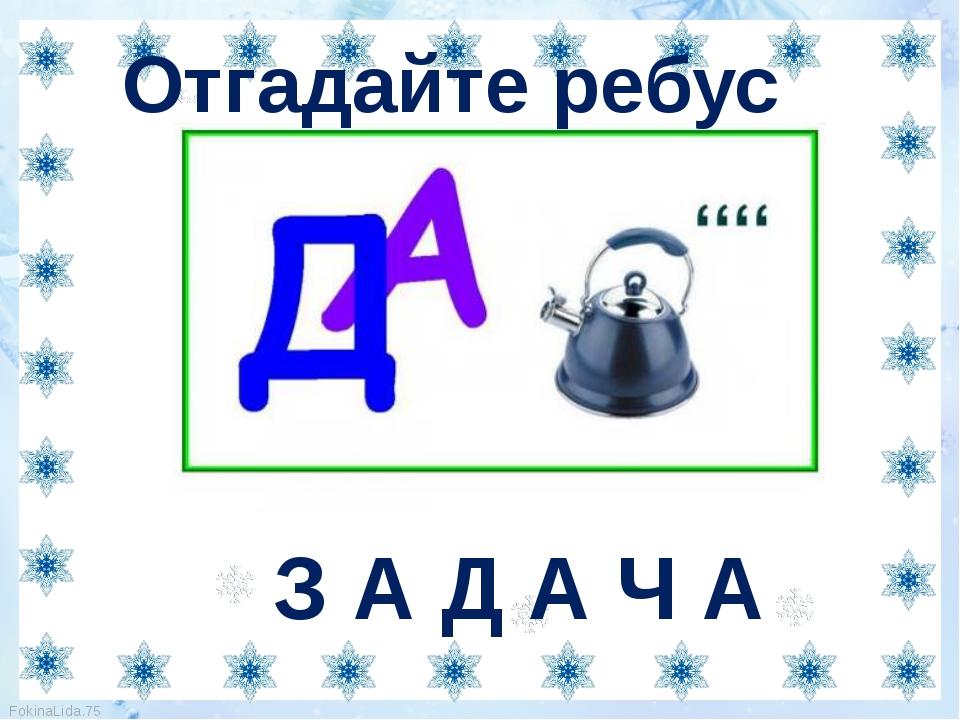 Отгадайте ребус З А Д А Ч А FokinaLida.75