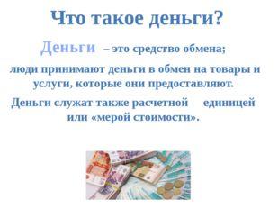 Деньги – это средство обмена; люди принимают деньги в обмен на товары и услуг