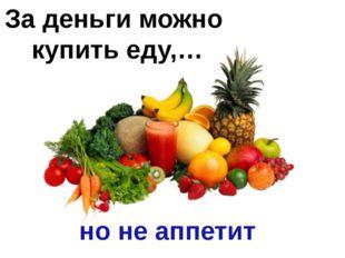 За деньги можно купить еду,… но не аппетит