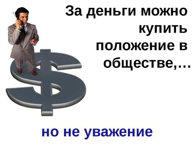 За деньги можно купить положение в обществе,… но не уважение